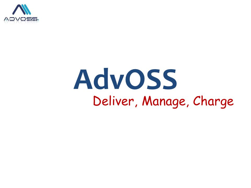 AdvOSS Product Portfolio Highly flexible Multi-services converged Billing/OSS & AAA Solution capable of integrating with any IMS compliant Next Generation Application & Access Server.