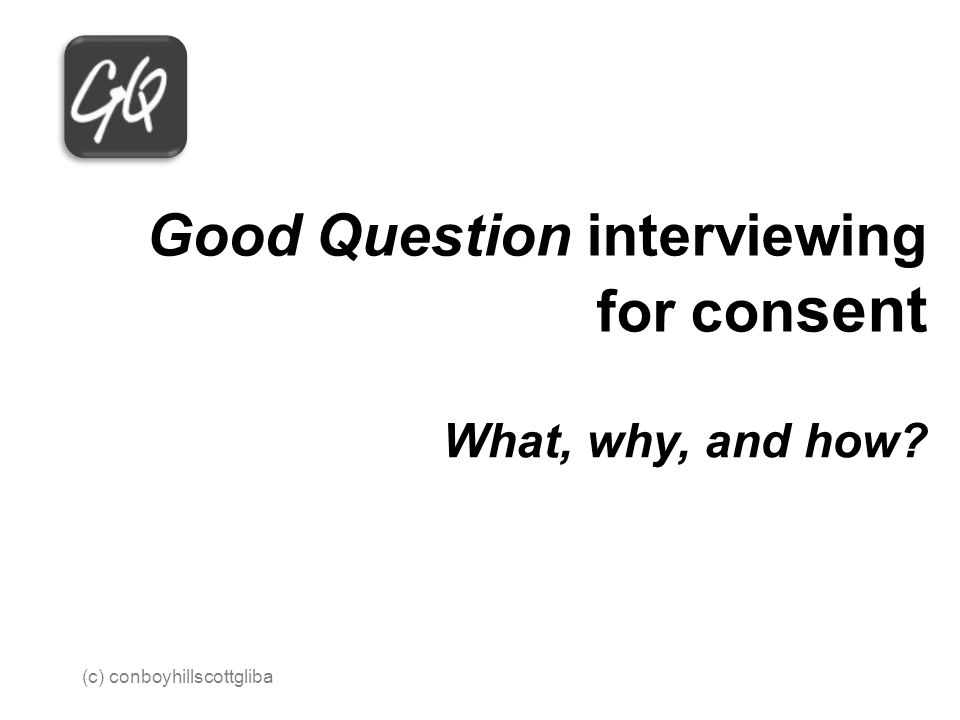 Good Question interviewing for con sent What, why, and how 2013 (c) conboyhillscottgliba