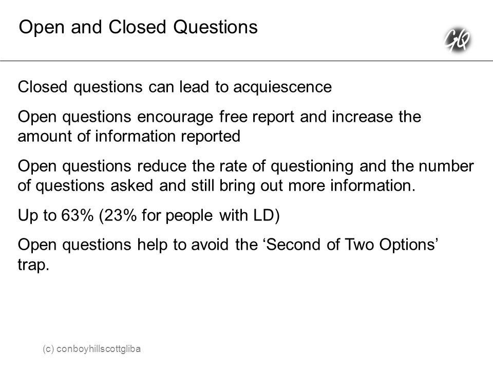 Open and Closed Questions Closed questions can lead to acquiescence Open questions encourage free report and increase the amount of information reported Open questions reduce the rate of questioning and the number of questions asked and still bring out more information.