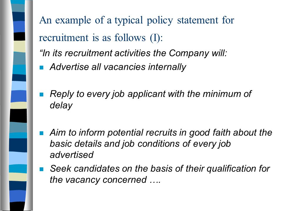 An example of a typical policy statement for recruitment is as follows (I): In its recruitment activities the Company will: Advertise all vacancies internally Reply to every job applicant with the minimum of delay Aim to inform potential recruits in good faith about the basic details and job conditions of every job advertised Seek candidates on the basis of their qualification for the vacancy concerned ….