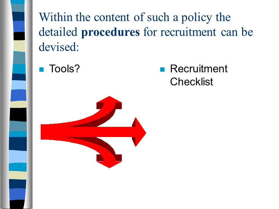 Within the content of such a policy the detailed procedures for recruitment can be devised: Tools.