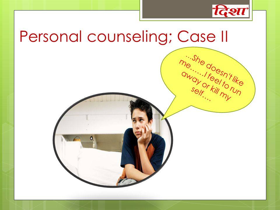 Personal counseling; Case II … She doesn't like me……I feel to run away or kill my self….