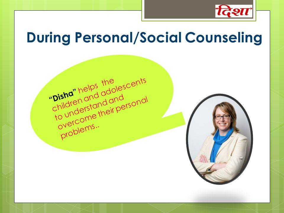 "During Personal/Social Counseling ""Disha"" helps the children and adolescents to understand and overcome their personal problems.."