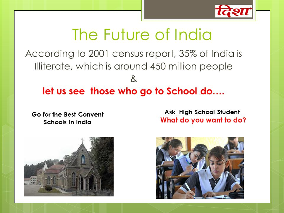 The Future of India According to 2001 census report, 35% of India is Illiterate, which is around 450 million people & let us see those who go to Schoo
