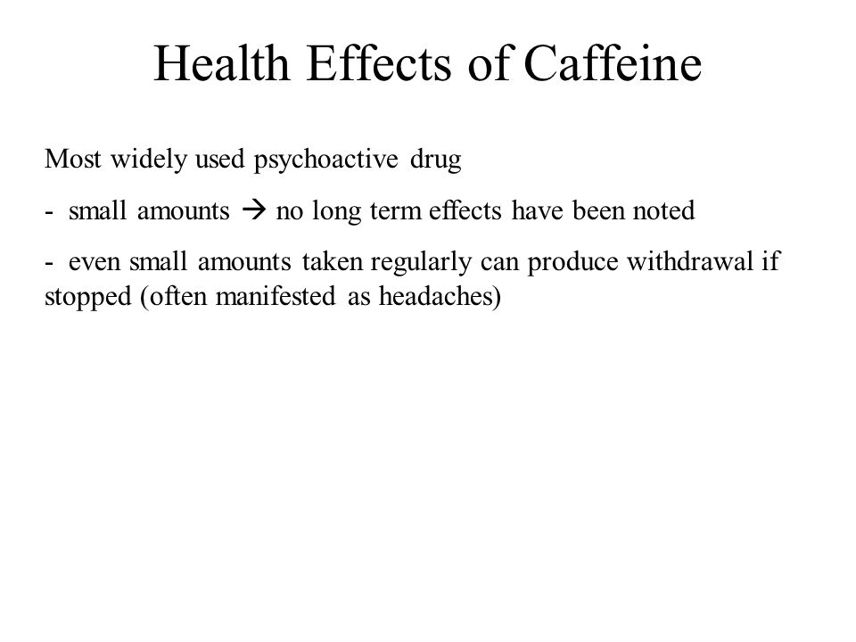 Health Effects of Caffeine Most widely used psychoactive drug - small amounts  no long term effects have been noted - even small amounts taken regula
