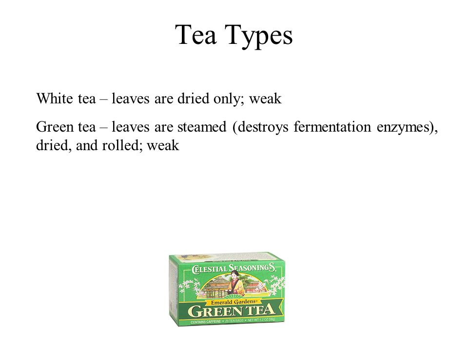 Tea Types White tea – leaves are dried only; weak Green tea – leaves are steamed (destroys fermentation enzymes), dried, and rolled; weak