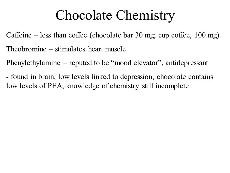 Chocolate Chemistry Caffeine – less than coffee (chocolate bar 30 mg; cup coffee, 100 mg) Theobromine – stimulates heart muscle Phenylethylamine – rep