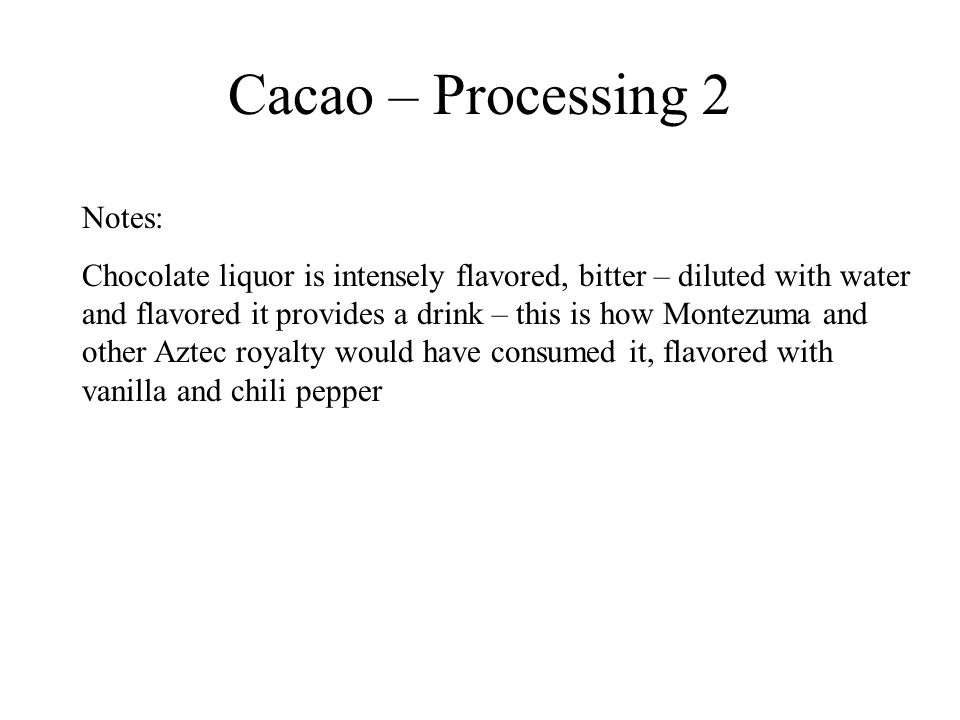 Cacao – Processing 2 Notes: Chocolate liquor is intensely flavored, bitter – diluted with water and flavored it provides a drink – this is how Montezu