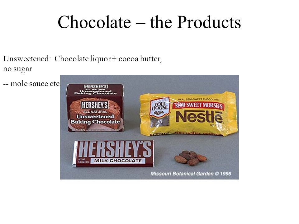 Chocolate – the Products Unsweetened: Chocolate liquor + cocoa butter, no sugar -- mole sauce etc.
