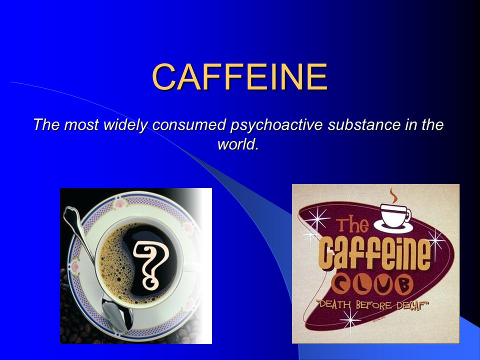 Caffeine Basics CNS stimulant Alkaloid from a chemical group called Xanthines Found in 63 species of plants Everyday 90% of Americans consume caffeine in some form