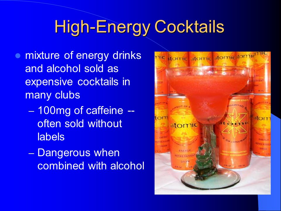 High-Energy Cocktails mixture of energy drinks and alcohol sold as expensive cocktails in many clubs – 100mg of caffeine -- often sold without labels