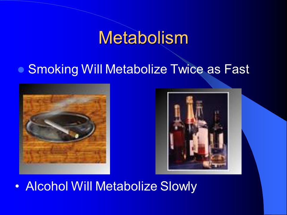Metabolism Smoking Will Metabolize Twice as Fast Alcohol Will Metabolize Slowly