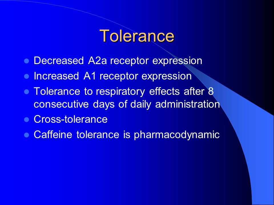 Tolerance Decreased A2a receptor expression Increased A1 receptor expression Tolerance to respiratory effects after 8 consecutive days of daily administration Cross-tolerance Caffeine tolerance is pharmacodynamic