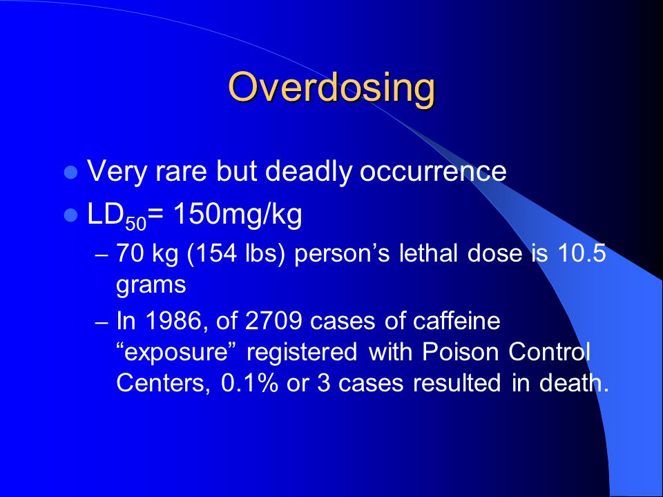 Overdosing Very rare but deadly occurrence LD 50 = 150mg/kg – 70 kg (154 lbs) person's lethal dose is 10.5 grams – In 1986, of 2709 cases of caffeine exposure registered with Poison Control Centers, 0.1% or 3 cases resulted in death.