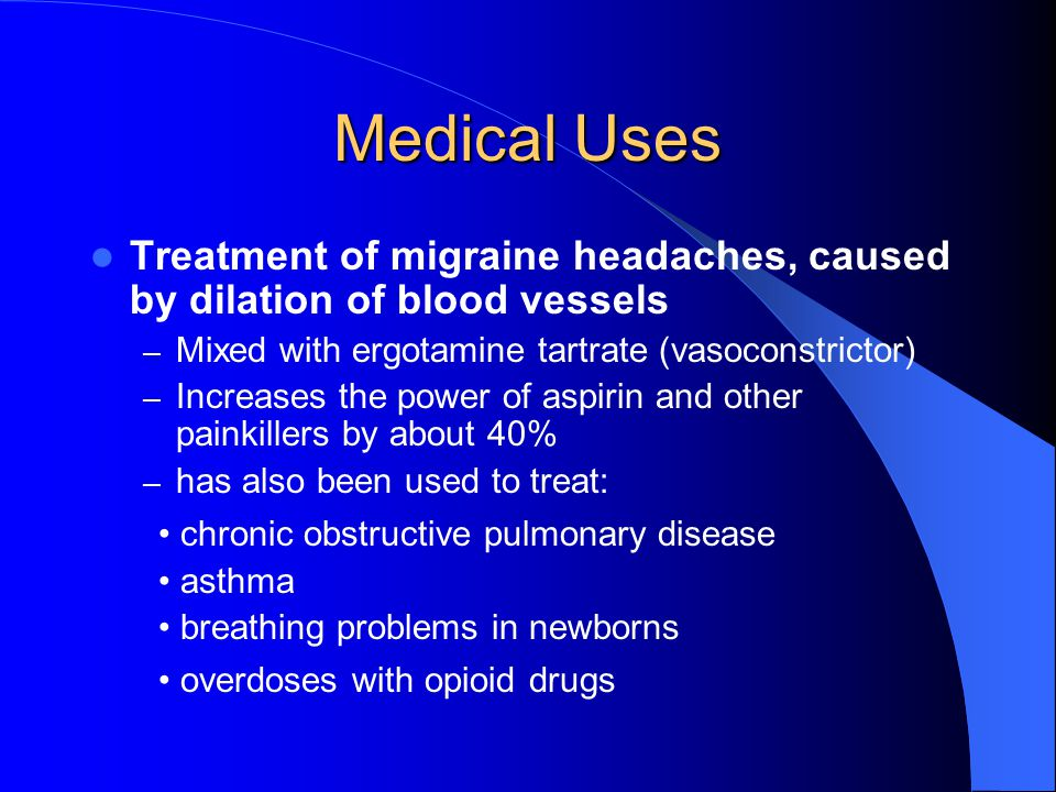Medical Uses Treatment of migraine headaches, caused by dilation of blood vessels – Mixed with ergotamine tartrate (vasoconstrictor) – Increases the power of aspirin and other painkillers by about 40% – has also been used to treat: chronic obstructive pulmonary disease asthma breathing problems in newborns overdoses with opioid drugs