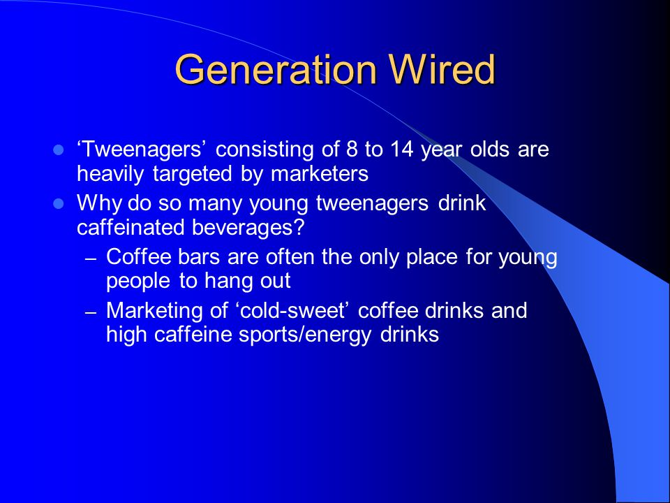 Generation Wired 'Tweenagers' consisting of 8 to 14 year olds are heavily targeted by marketers Why do so many young tweenagers drink caffeinated beverages.