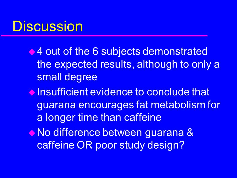 Discussion u 4 out of the 6 subjects demonstrated the expected results, although to only a small degree u Insufficient evidence to conclude that guara