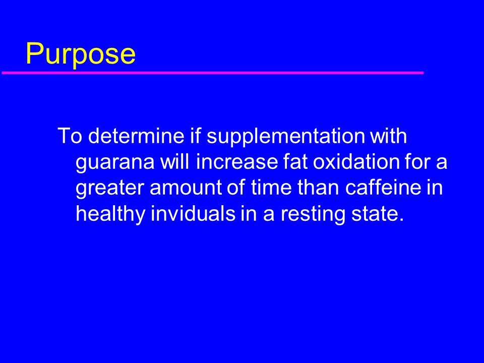Purpose To determine if supplementation with guarana will increase fat oxidation for a greater amount of time than caffeine in healthy inviduals in a