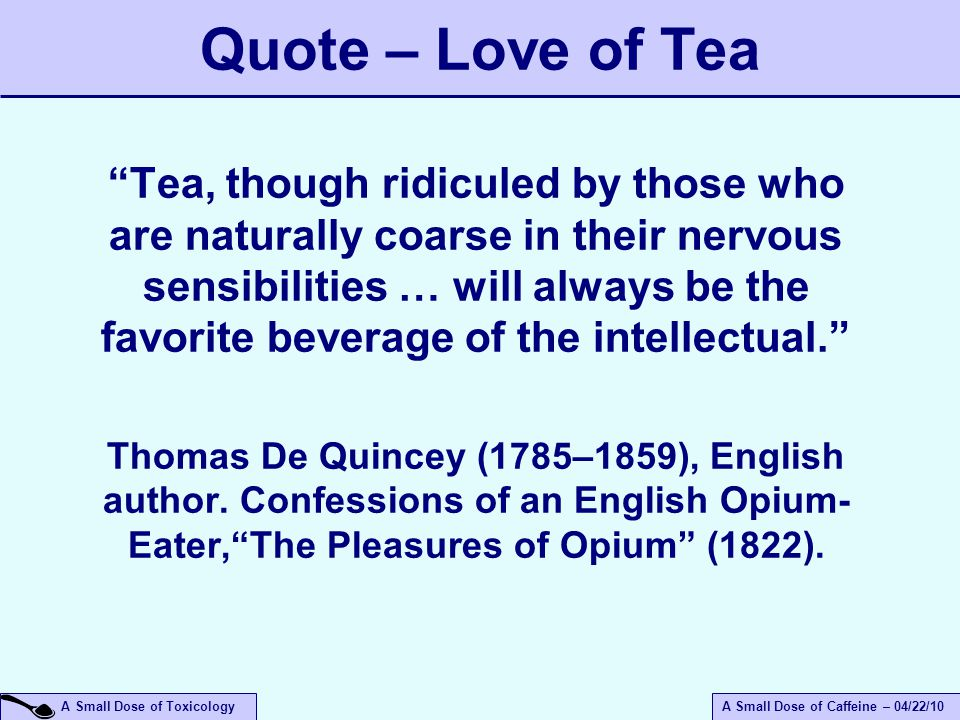 A Small Dose of ToxicologyA Small Dose of Caffeine – 04/22/10 Quote – Love of Tea Tea, though ridiculed by those who are naturally coarse in their nervous sensibilities … will always be the favorite beverage of the intellectual. Thomas De Quincey (1785–1859), English author.