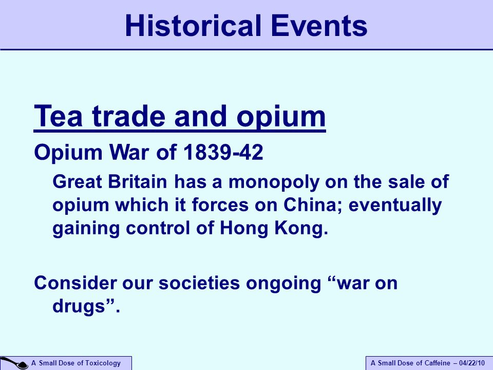A Small Dose of ToxicologyA Small Dose of Caffeine – 04/22/10 Tea trade and opium Opium War of 1839-42 Great Britain has a monopoly on the sale of opium which it forces on China; eventually gaining control of Hong Kong.
