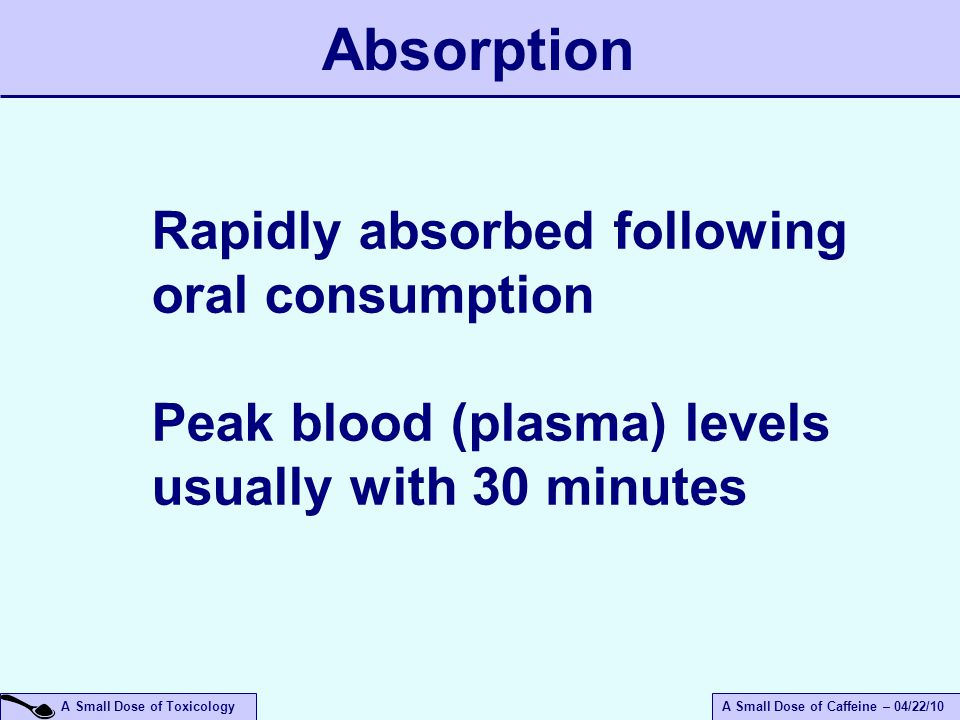 A Small Dose of ToxicologyA Small Dose of Caffeine – 04/22/10 Rapidly absorbed following oral consumption Peak blood (plasma) levels usually with 30 minutes Absorption
