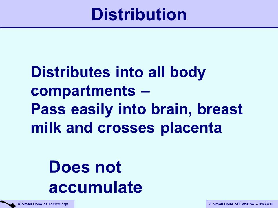 A Small Dose of ToxicologyA Small Dose of Caffeine – 04/22/10 Distributes into all body compartments – Pass easily into brain, breast milk and crosses placenta Does not accumulate Distribution