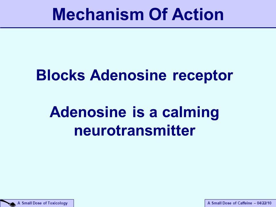 A Small Dose of ToxicologyA Small Dose of Caffeine – 04/22/10 Blocks Adenosine receptor Adenosine is a calming neurotransmitter Mechanism Of Action
