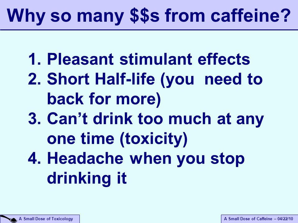 A Small Dose of ToxicologyA Small Dose of Caffeine – 04/22/10 1.Pleasant stimulant effects 2.Short Half-life (you need to back for more) 3.Can't drink too much at any one time (toxicity) 4.Headache when you stop drinking it Why so many $$s from caffeine