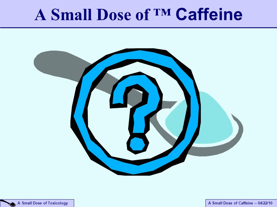 A Small Dose of ToxicologyA Small Dose of Caffeine – 04/22/10 A Small Dose of ™ Caffeine