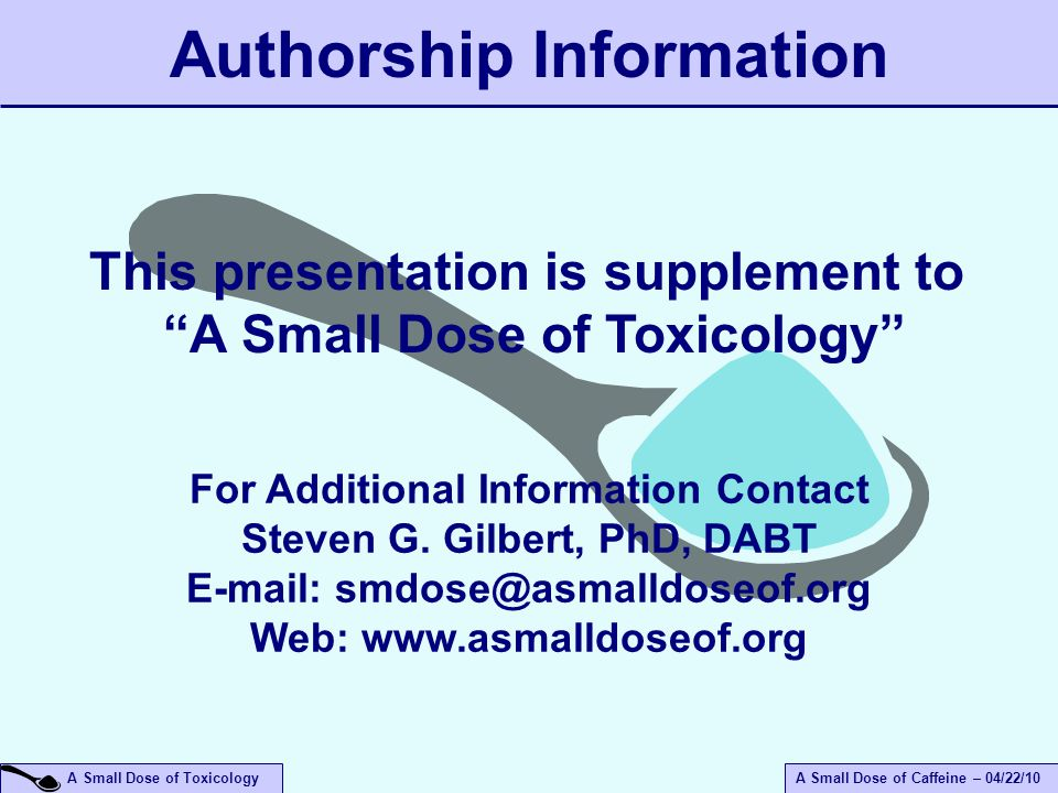 A Small Dose of ToxicologyA Small Dose of Caffeine – 04/22/10 Authorship Information For Additional Information Contact Steven G.