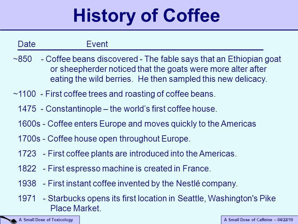 A Small Dose of ToxicologyA Small Dose of Caffeine – 04/22/10 History of Coffee Date Event ~850 - Coffee beans discovered - The fable says that an Ethiopian goat or sheepherder noticed that the goats were more alter after eating the wild berries.