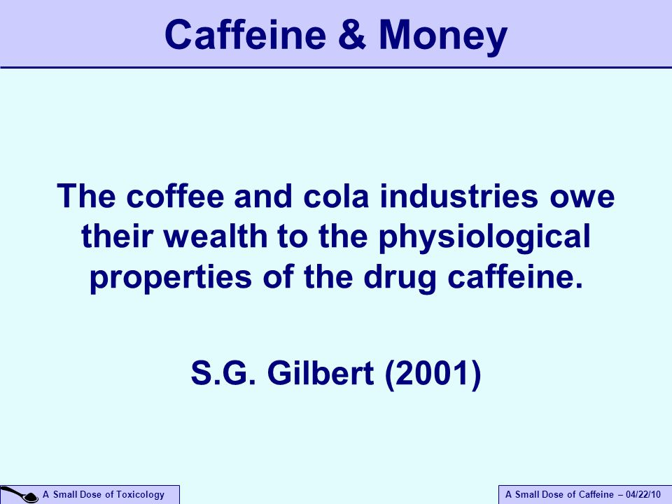 A Small Dose of ToxicologyA Small Dose of Caffeine – 04/22/10 Caffeine & Money The coffee and cola industries owe their wealth to the physiological pr