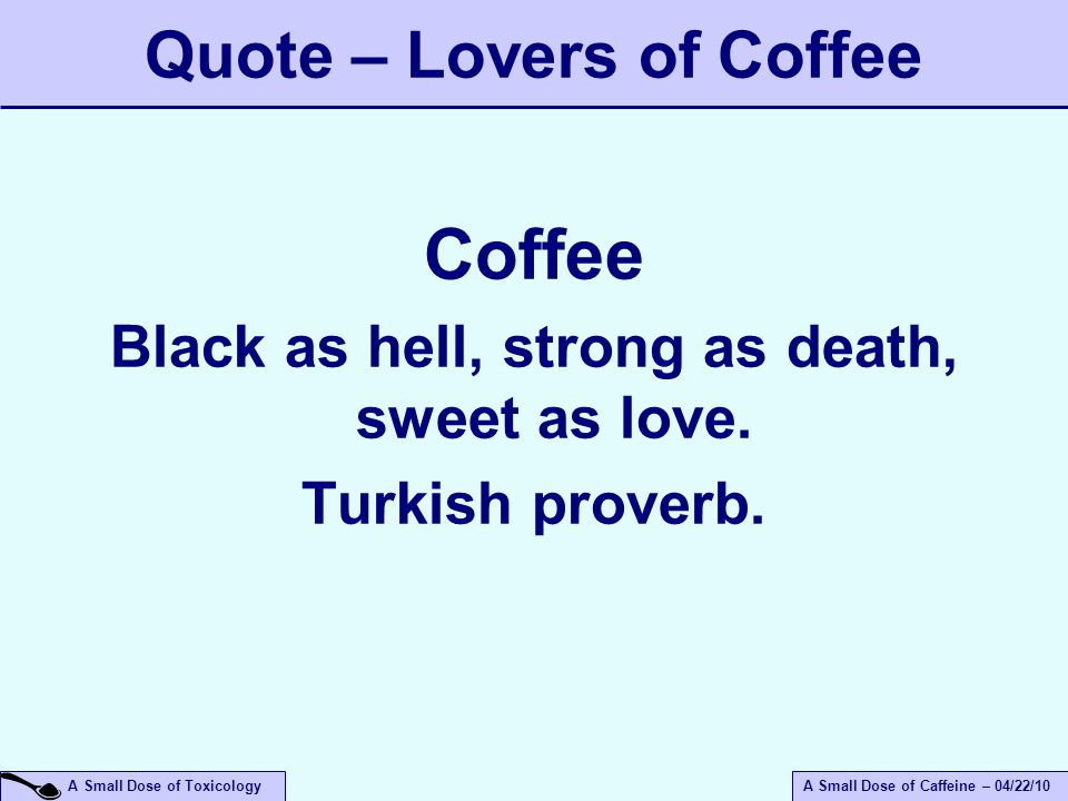 A Small Dose of ToxicologyA Small Dose of Caffeine – 04/22/10 Quote – Lovers of Coffee Coffee Black as hell, strong as death, sweet as love.