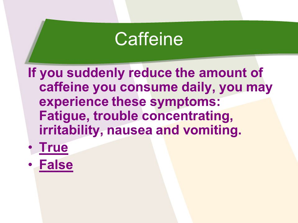 Caffeine If you suddenly reduce the amount of caffeine you consume daily, you may experience these symptoms: Fatigue, trouble concentrating, irritability, nausea and vomiting.