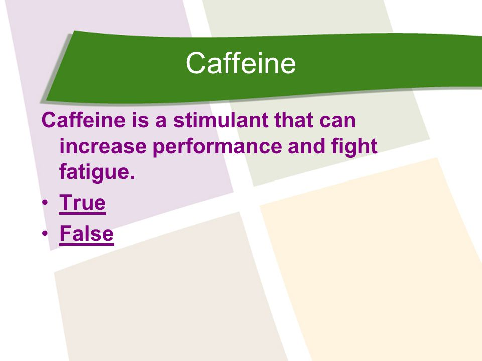 Caffeine Caffeine is a stimulant that can increase performance and fight fatigue. True False