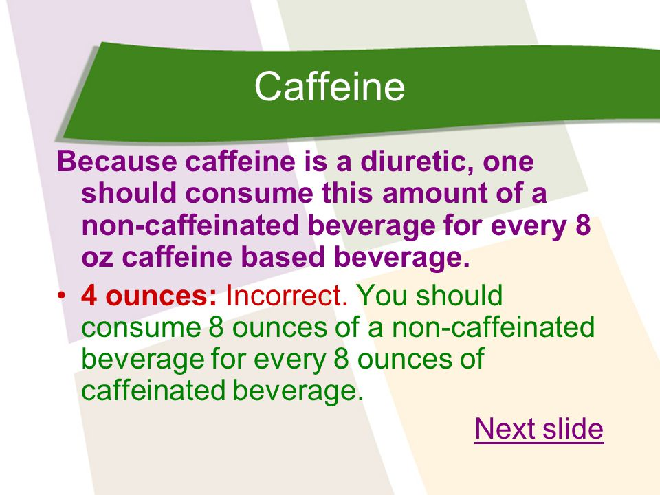 Caffeine Because caffeine is a diuretic, one should consume this amount of a non-caffeinated beverage for every 8 oz caffeine based beverage.