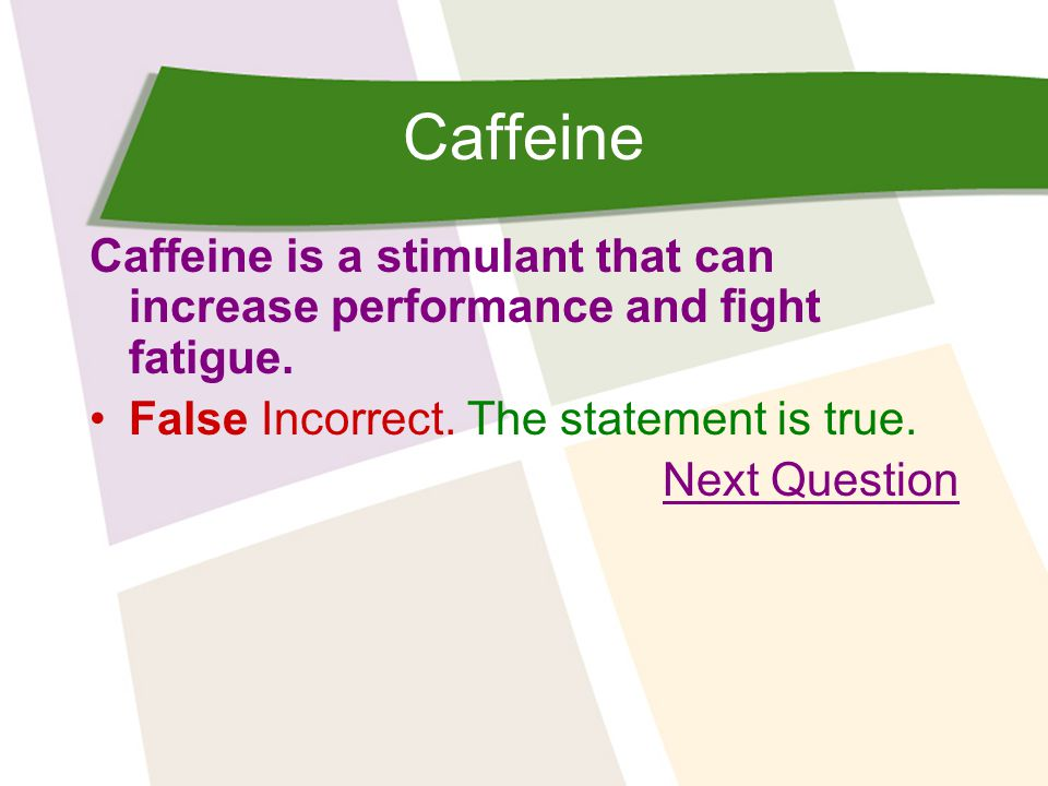 Caffeine Caffeine is a stimulant that can increase performance and fight fatigue.