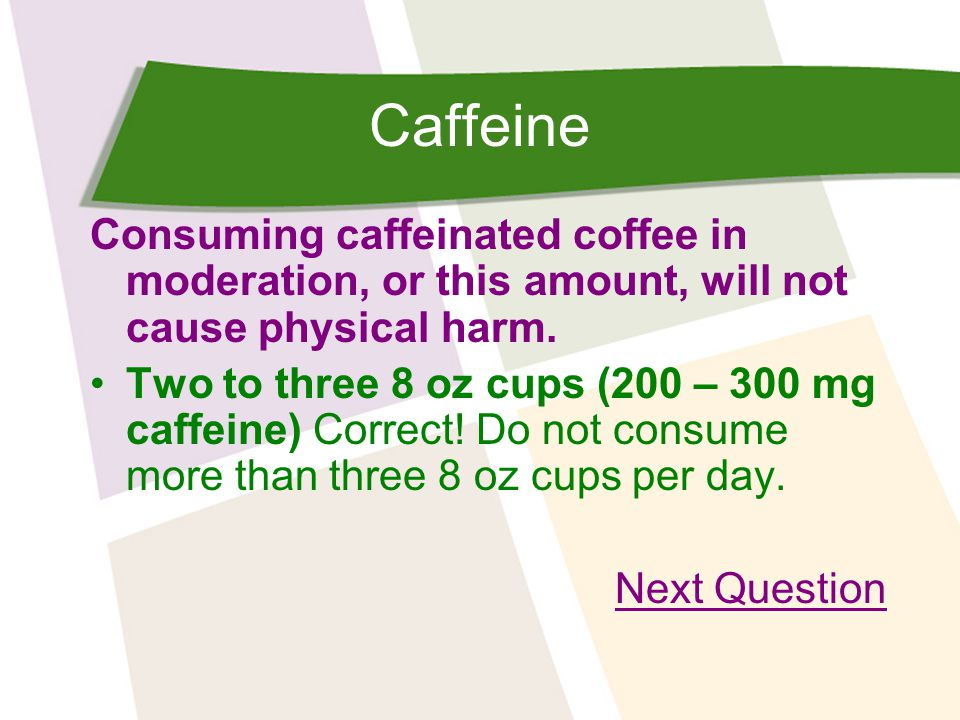 Caffeine Consuming caffeinated coffee in moderation, or this amount, will not cause physical harm.