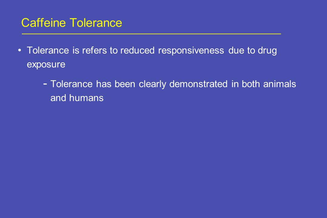 Caffeine Tolerance Tolerance is refers to reduced responsiveness due to drug exposure  Tolerance has been clearly demonstrated in both animals and humans