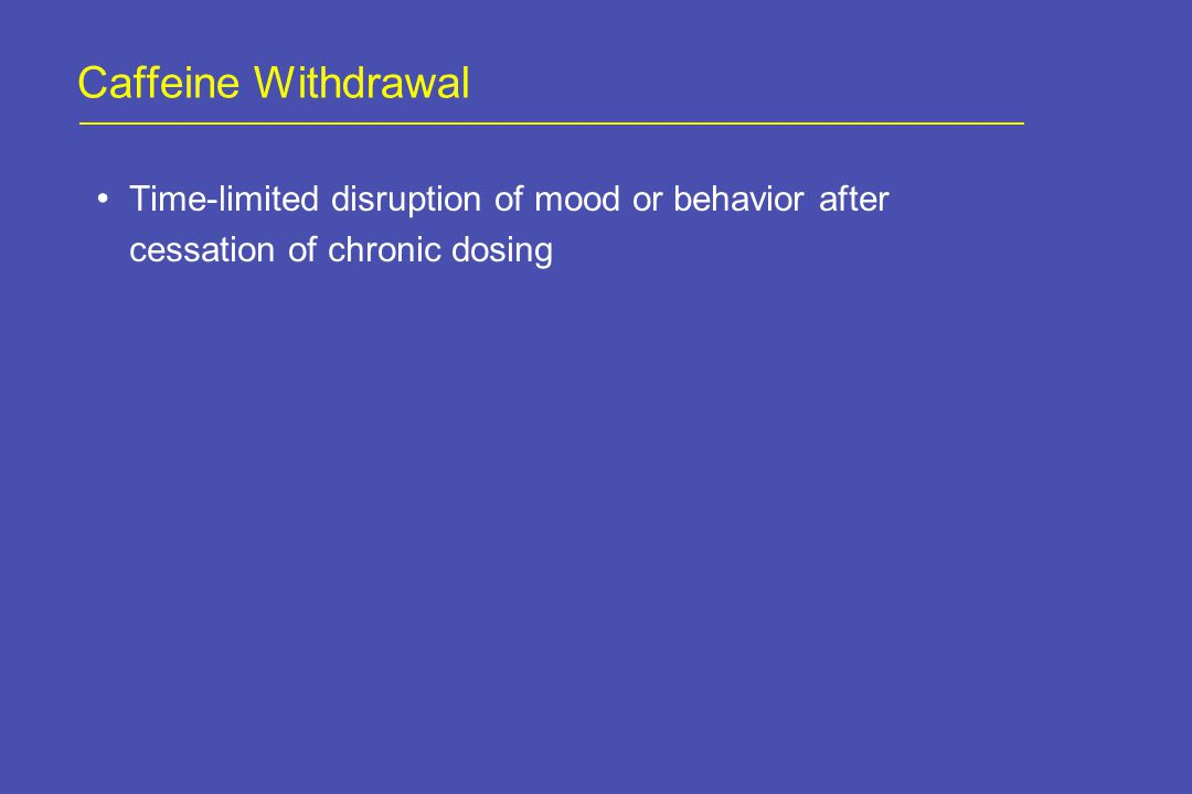 Caffeine Withdrawal Time-limited disruption of mood or behavior after cessation of chronic dosing