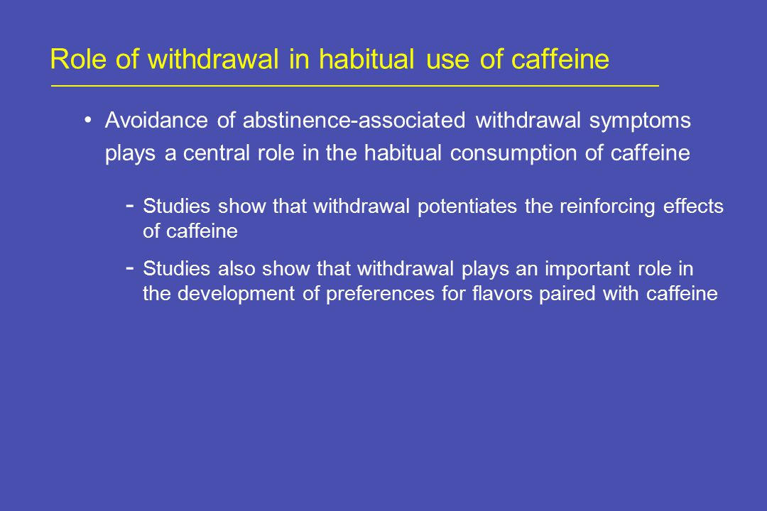 Role of withdrawal in habitual use of caffeine Avoidance of abstinence-associated withdrawal symptoms plays a central role in the habitual consumption of caffeine - Studies show that withdrawal potentiates the reinforcing effects of caffeine - Studies also show that withdrawal plays an important role in the development of preferences for flavors paired with caffeine