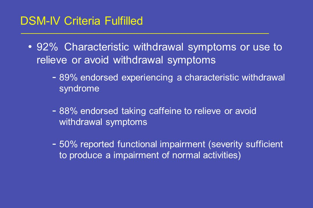 DSM-IV Criteria Fulfilled 92% Characteristic withdrawal symptoms or use to relieve or avoid withdrawal symptoms - 89% endorsed experiencing a characteristic withdrawal syndrome - 88% endorsed taking caffeine to relieve or avoid withdrawal symptoms - 50% reported functional impairment (severity sufficient to produce a impairment of normal activities)
