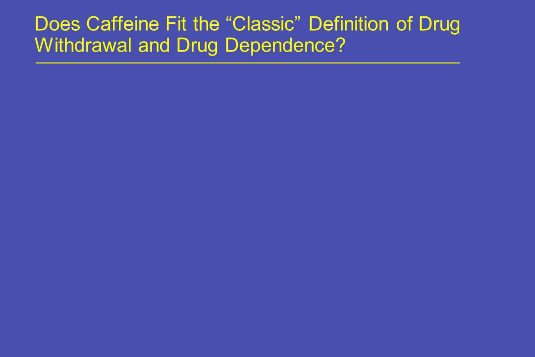 Does Caffeine Fit the Classic Definition of Drug Withdrawal and Drug Dependence