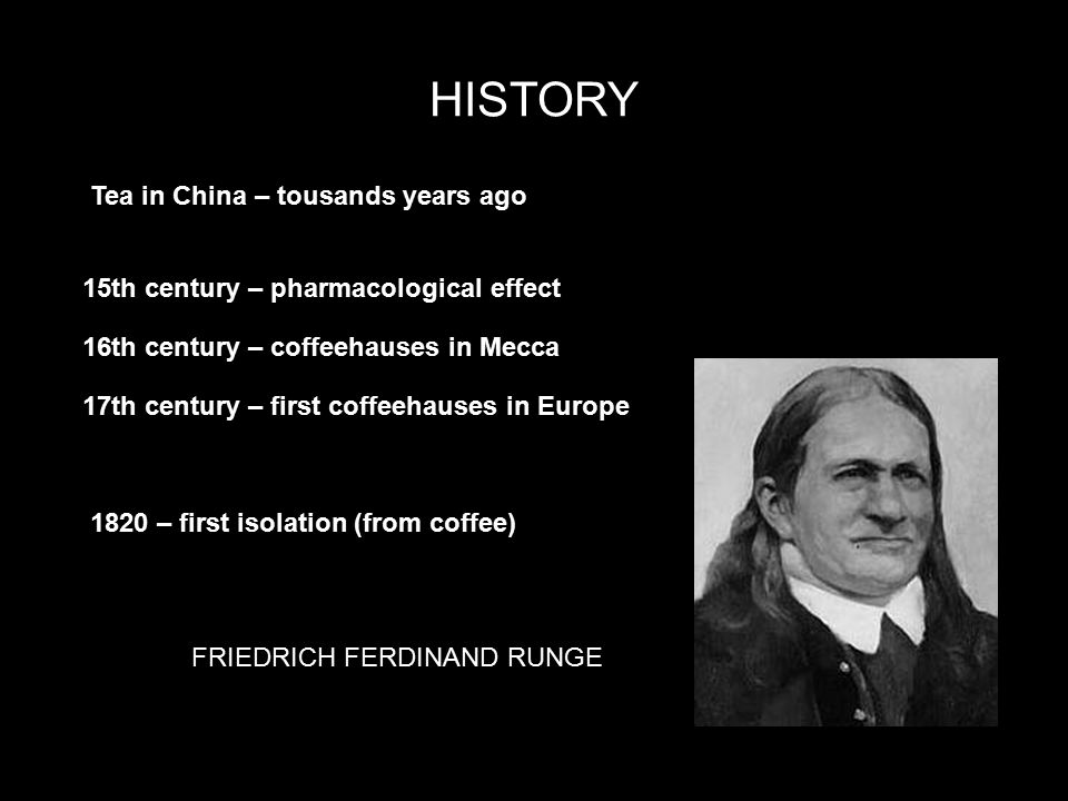 HISTORY FRIEDRICH FERDINAND RUNGE HISTORY 15th century – pharmacological effect 16th century – coffeehauses in Mecca 17th century – first coffeehauses in Europe 1820 – first isolation (from coffee) Tea in China – tousands years ago