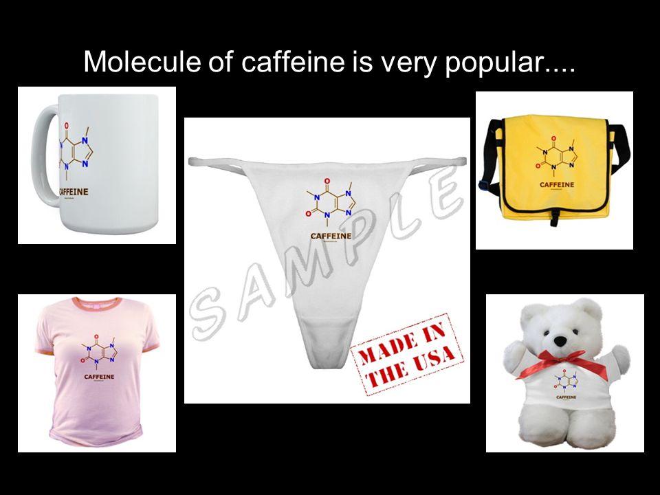 Molecule of caffeine is very popular....