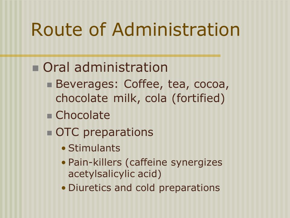 Route of Administration Oral administration Beverages: Coffee, tea, cocoa, chocolate milk, cola (fortified) Chocolate OTC preparations Stimulants Pain-killers (caffeine synergizes acetylsalicylic acid) Diuretics and cold preparations