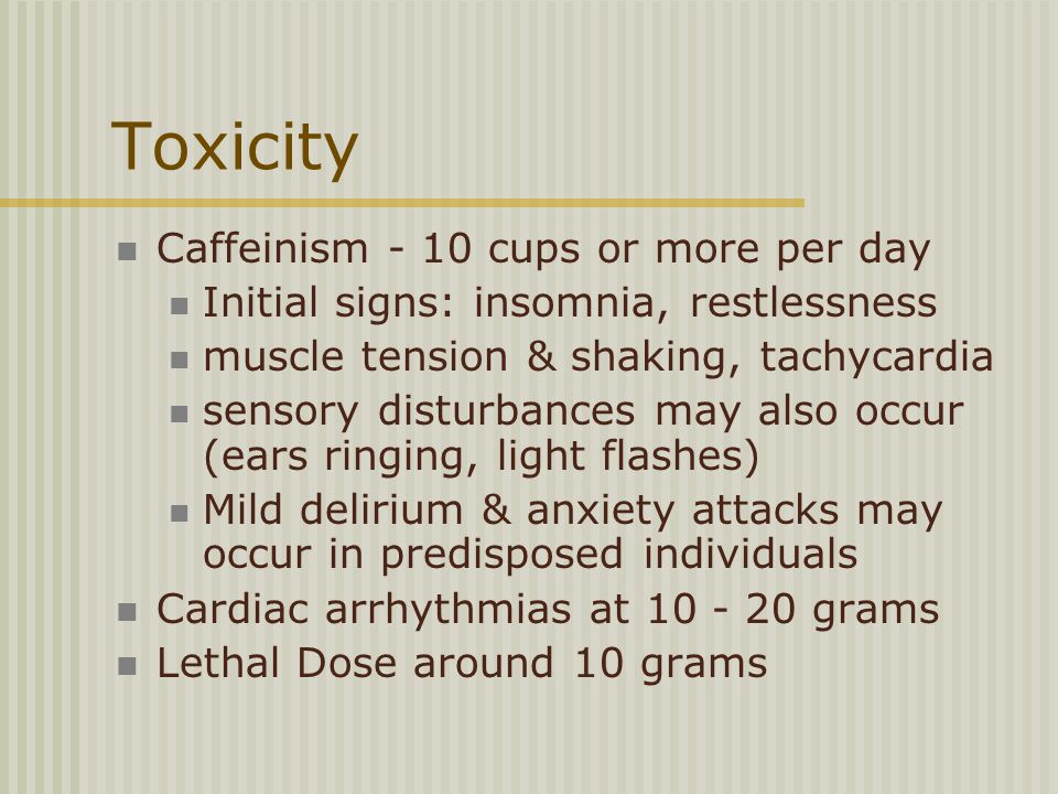 Toxicity Caffeinism - 10 cups or more per day Initial signs: insomnia, restlessness muscle tension & shaking, tachycardia sensory disturbances may also occur (ears ringing, light flashes) Mild delirium & anxiety attacks may occur in predisposed individuals Cardiac arrhythmias at 10 - 20 grams Lethal Dose around 10 grams