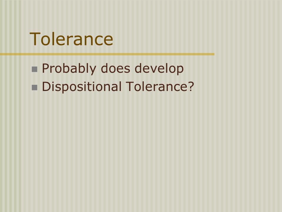 Tolerance Probably does develop Dispositional Tolerance?