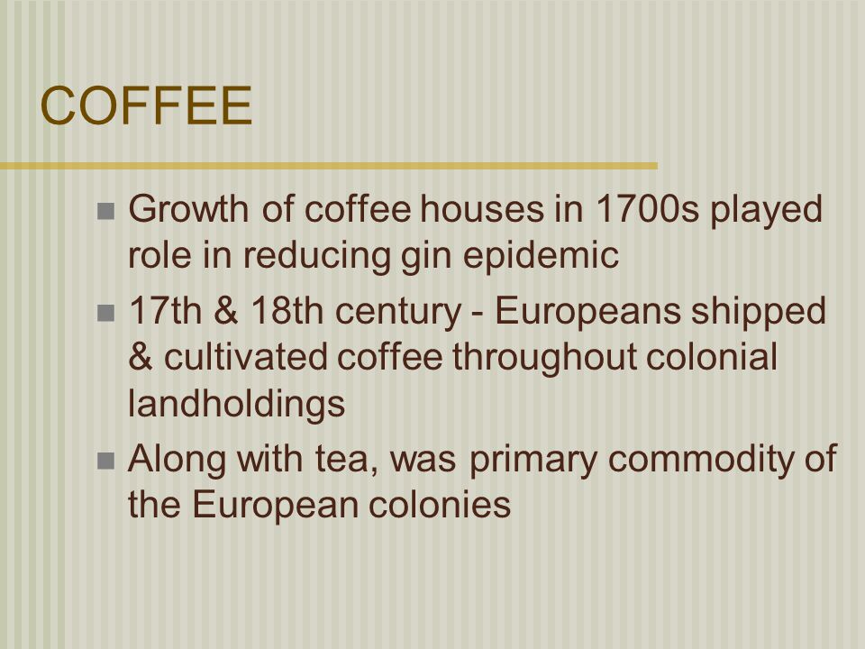 COFFEE Growth of coffee houses in 1700s played role in reducing gin epidemic 17th & 18th century - Europeans shipped & cultivated coffee throughout colonial landholdings Along with tea, was primary commodity of the European colonies