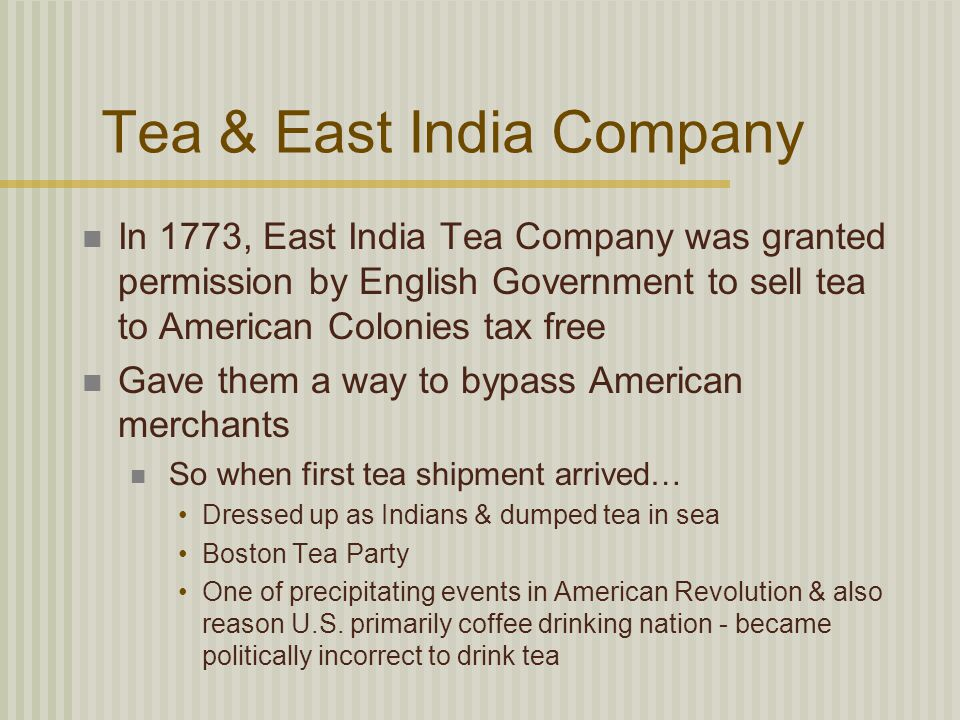 Tea & East India Company In 1773, East India Tea Company was granted permission by English Government to sell tea to American Colonies tax free Gave them a way to bypass American merchants So when first tea shipment arrived… Dressed up as Indians & dumped tea in sea Boston Tea Party One of precipitating events in American Revolution & also reason U.S.